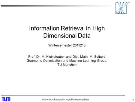 Information Retrieval in High Dimensional Data 1 Wintersemester 2011213 Prof. Dr. M. Kleinsteuber and Dipl. Math. M. Seibert, Geometric Optimization and.
