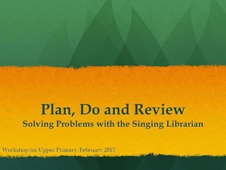 Plan, Do and Review Solving Problems with the Singing Librarian Workshop for Upper Primary, February 2015.