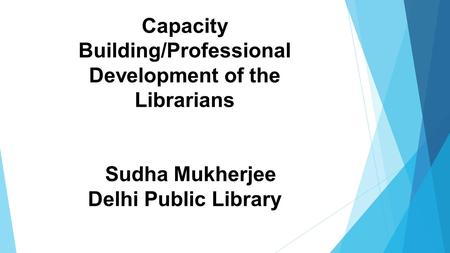 Capacity Building/Professional Development of the Librarians Sudha Mukherjee Delhi Public Library.