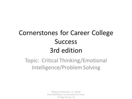 Cornerstones for Career College Success 3rd edition Topic: Critical Thinking/Emotional Intelligence/Problem Solving ©Pearson Education, Inc. (2013) Sherfield/Moody,