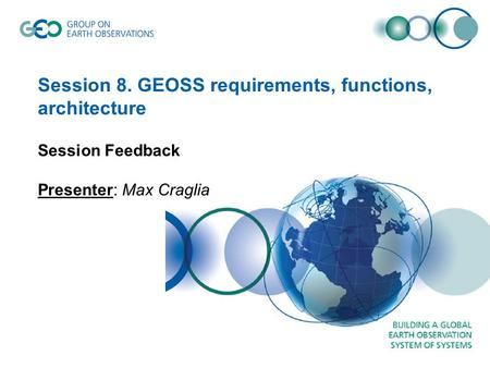 Session 8. GEOSS requirements, functions, architecture Session Feedback Presenter: Max Craglia.