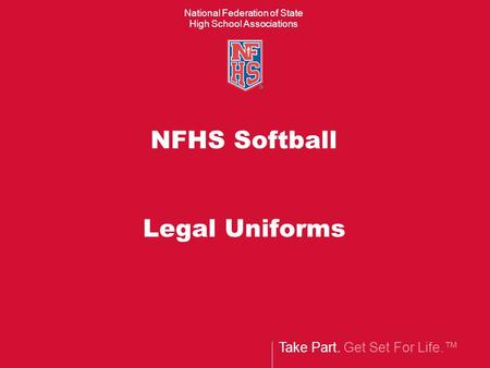 Take Part. Get Set For Life.™ National Federation of State High School Associations NFHS Softball Legal Uniforms.
