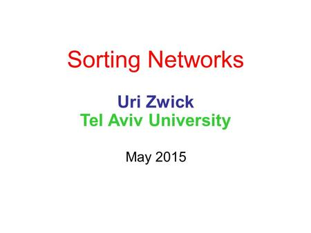 Sorting Networks Uri Zwick Tel Aviv University May 2015.