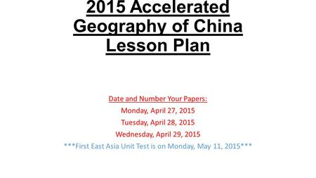 2015 Accelerated Geography of China Lesson Plan Date and Number Your Papers: Monday, April 27, 2015 Tuesday, April 28, 2015 Wednesday, April 29, 2015 ***First.