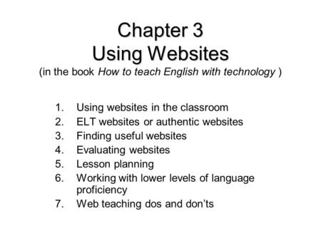 Chapter 3 Using Websites Chapter 3 Using Websites (in the book How to teach English with technology ) 1.Using websites in the classroom 2.ELT websites.