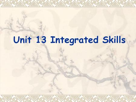 Unit 13 Integrated Skills. Teaching objectives By the end of the lesson, students should be able to:  know how to integrate the four skills  know the.