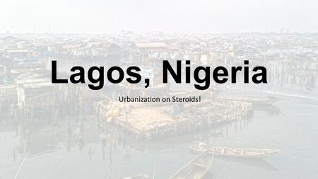 Urbanization on Steroids! Lagos, Nigeria. Nigeria – Quick Background Africa's most heavily populated country – 175 million (Lagos - 21 million) Economy.
