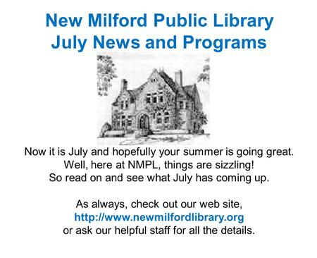 New Milford Public Library July News and Programs Now it is July and hopefully your summer is going great. Well, here at NMPL, things are sizzling! So.