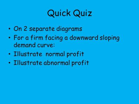 Quick Quiz On 2 separate diagrams For a firm facing a downward sloping demand curve: Illustrate normal profit Illustrate abnormal profit.