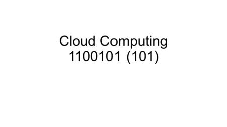 "Cloud Computing 1100101 (101). Cloud Computing – Outline Definition of Cloud Computing Early days of ""Cloud"" Computing – 1960s – 1970s Developments that."