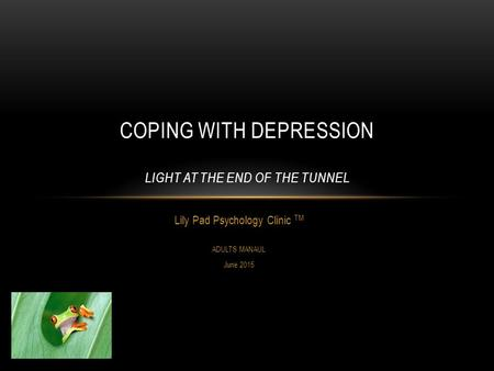 Lily Pad Psychology Clinic TM ADULTS MANAUL June 2015 COPING WITH DEPRESSION LIGHT AT THE END OF THE TUNNEL.