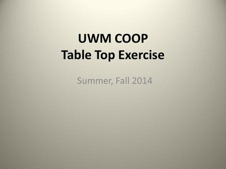 UWM COOP Table Top Exercise Summer, Fall 2014. Exercise Purpose The Table Top Exercise is intended to stimulate discussion of various issues regarding.
