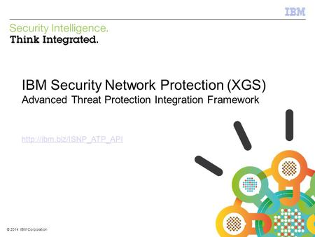 © 2012 IBM Corporation IBM Security Systems 1 © 2014 IBM Corporation IBM Security Network Protection (XGS) Advanced Threat Protection Integration Framework.
