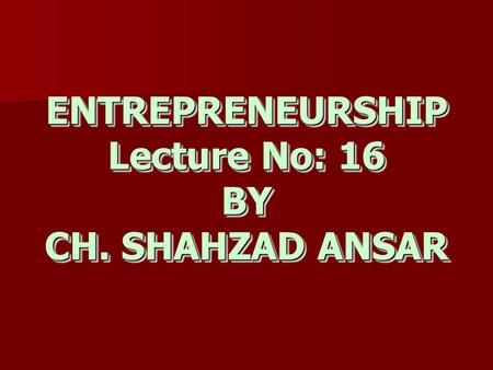 ENTREPRENEURSHIP Lecture No: 16 BY CH. SHAHZAD ANSAR.