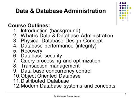 Dr. Mohamed Osman Hegazi 1 Data & Database Administration Course Outlines: 1.Introduction (background) 2.What is Data & Database Administration 3.Physical.