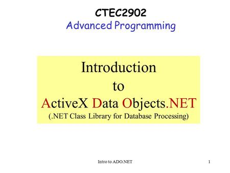Intro to ADO.NET1 CTEC2902 Advanced Programming Introduction to ActiveX Data Objects.NET (.NET Class Library for Database Processing)