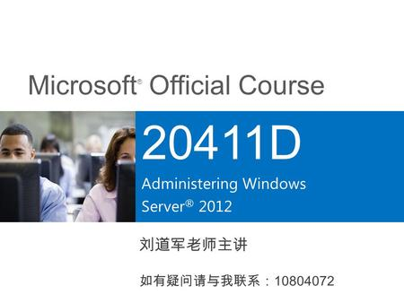 Microsoft ® Official Course 20411D Administering Windows Server ® 2012 刘道军老师主讲 如有疑问请与我联系: 10804072.