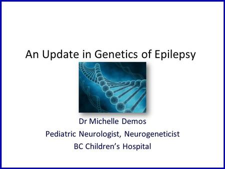 An Update in Genetics of Epilepsy Dr Michelle Demos Pediatric Neurologist, Neurogeneticist BC Children's Hospital.
