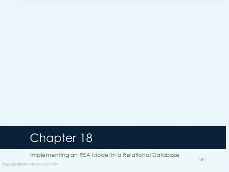 Chapter 18 Implementing an REA Model in a Relational Database Copyright © 2012 Pearson Education 18-1.