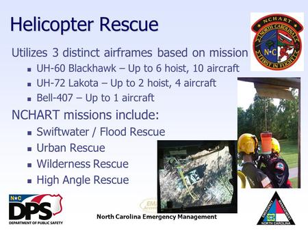 North Carolina Emergency Management Helicopter Rescue Utilizes 3 distinct airframes based on mission UH-60 Blackhawk – Up to 6 hoist, 10 aircraft UH-72.