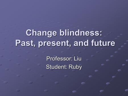 Change blindness: Past, present, and future Professor: Liu Student: Ruby.