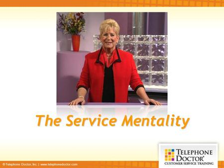 © Telephone Doctor, Inc. | www.telephonedoctor.com The Service Mentality.