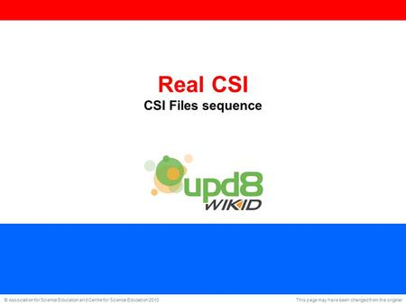 This page may have been changed from the original © Association for Science Education and Centre for Science Education 2010 Real CSI CSI Files sequence.