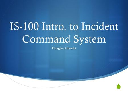  IS-100 Intro. to Incident Command System Douglas Albrecht.