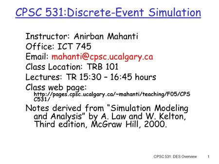 CPSC 531: DES Overview1 CPSC 531:Discrete-Event Simulation Instructor: Anirban Mahanti Office: ICT 745   Class Location:
