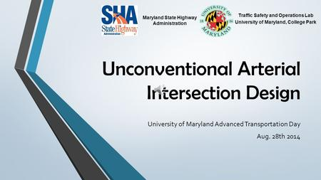 Unconventional Arterial Intersection Design University of Maryland Advanced Transportation Day Aug. 28th 2014 Traffic Safety and Operations Lab University.