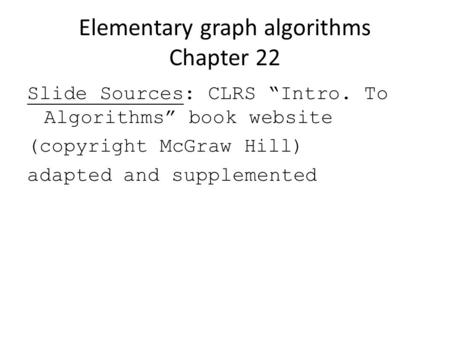 "Elementary graph algorithms Chapter 22 Slide Sources: CLRS ""Intro. To Algorithms"" book website (copyright McGraw Hill) adapted and supplemented."