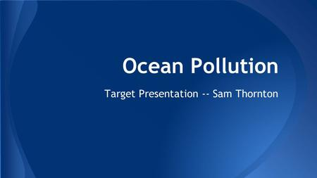 Ocean Pollution Target Presentation -- Sam Thornton.