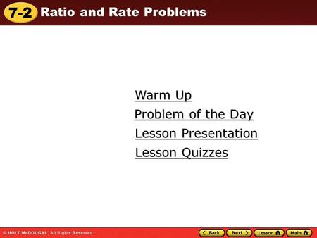 7-2 Ratio and Rate Problems Warm Up Warm Up Lesson Presentation Lesson Presentation Problem of the Day Problem of the Day Lesson Quizzes Lesson Quizzes.