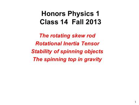 1 Honors Physics 1 Class 14 Fall 2013 The rotating skew rod Rotational Inertia Tensor Stability of spinning objects The spinning top in gravity.