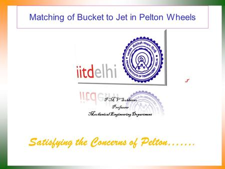 Matching of Bucket to Jet in Pelton Wheels Satisfying the Concerns of Pelton……. P M V Subbarao Professor Mechanical Engineering Department.