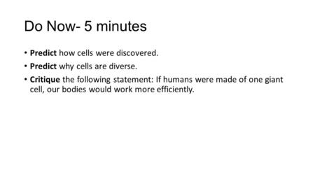 Do Now- 5 minutes Predict how cells were discovered. Predict why cells are diverse. Critique the following statement: If humans were made of one giant.
