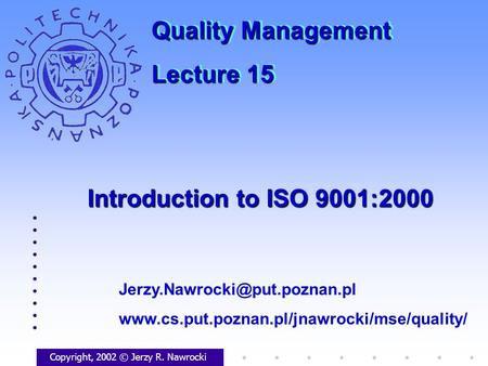 Introduction to ISO 9001:2000 Copyright, 2002 © Jerzy R. Nawrocki  Quality Management.