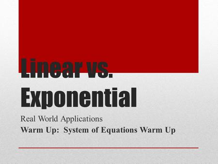 Linear vs. Exponential Real World Applications Warm Up: System of Equations Warm Up.