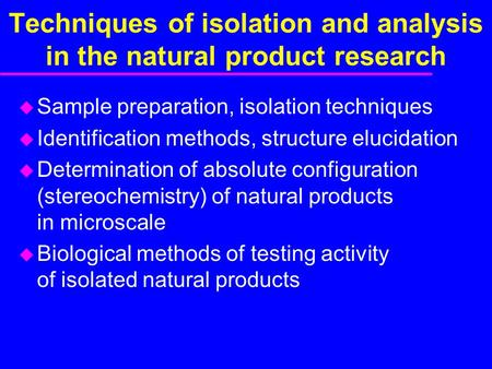 Techniques of isolation and analysis in the natural product research u Sample preparation, isolation techniques u Identification methods, structure elucidation.
