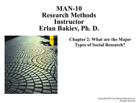 Copyright ©2011 by Pearson Education, Inc. All rights reserved. Chapter 2: What are the Major Types of Social Research? MAN-10 Research Methods Instructor.