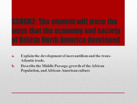 SSUSH2: The student will trace the ways that the economy and society of British North America developed Explain the development of mercantilism and the.