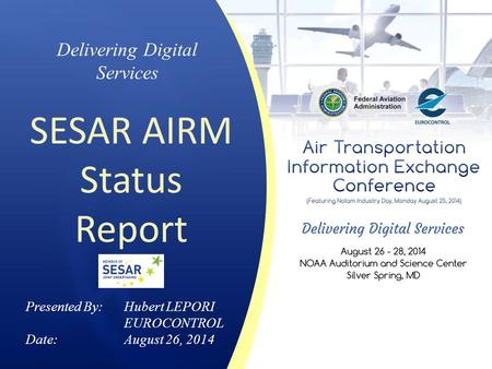 Delivering Digital Services SESAR AIRM Status Report Presented By: Hubert LEPORI EUROCONTROL Date:August 26, 2014.