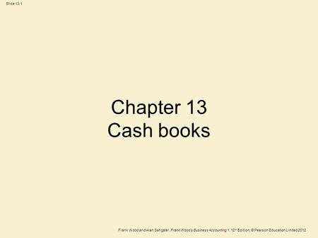 Frank Wood and Alan Sangster, Frank Wood's Business Accounting 1, 12 th Edition, © Pearson Education Limited 2012 Slide 13.1 Chapter 13 Cash books.