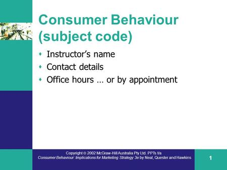 Copyright  2002 McGraw-Hill Australia Pty Ltd. PPTs t/a Consumer Behaviour: Implications for Marketing Strategy 3e by Neal, Quester and Hawkins 1 Consumer.