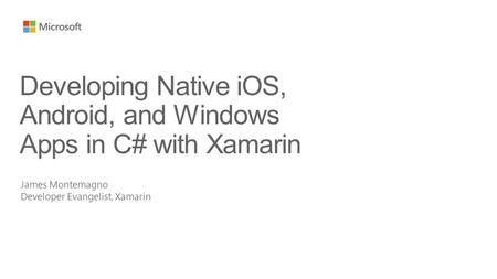 James Montemagno Developer Evangelist, Xamarin Developing Native iOS, Android, and Windows Apps in C# with Xamarin.