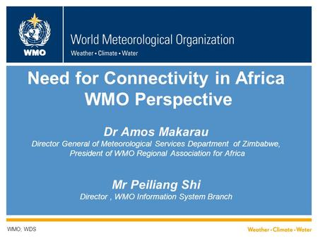 WMO Need for Connectivity in Africa WMO Perspective Dr Amos Makarau Director General of Meteorological Services Department of Zimbabwe, President of WMO.