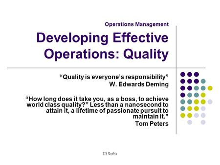 "2.9 Quality Operations Management Developing Effective Operations: Quality ""Quality is everyone's responsibility"" W. Edwards Deming ""How long does it take."