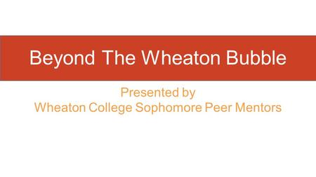 Presented by Wheaton College Sophomore Peer Mentors Beyond The Wheaton Bubble.