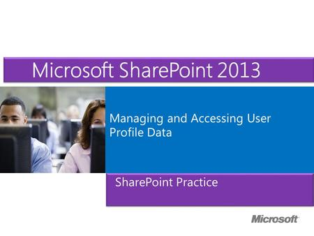 Microsoft ® Official Course Managing and Accessing User Profile Data Microsoft SharePoint 2013 SharePoint Practice.