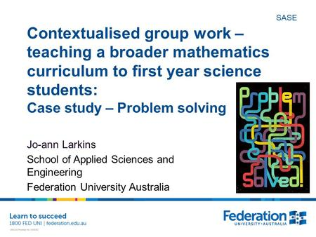 SASE Contextualised group work – teaching a broader mathematics curriculum to first year science students: Case study – Problem solving Jo-ann Larkins.